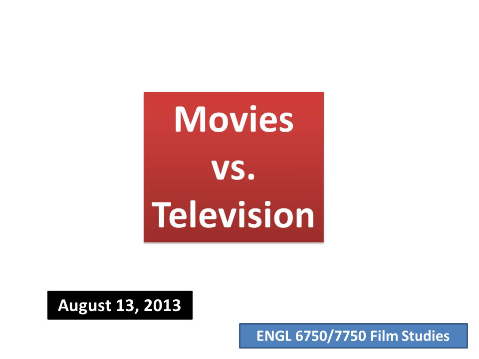 ENGL 6750/7750 Film Studies Movies vs. Television August 13, 2013