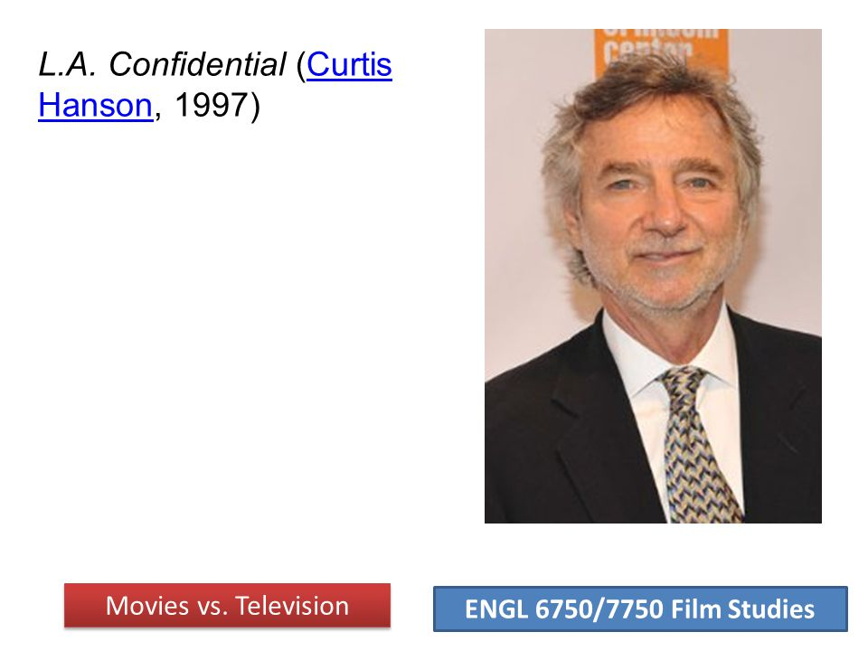ENGL 6750/7750 Film Studies L.A. Confidential (Curtis Hanson, 1997)Curtis Hanson Movies vs. Television
