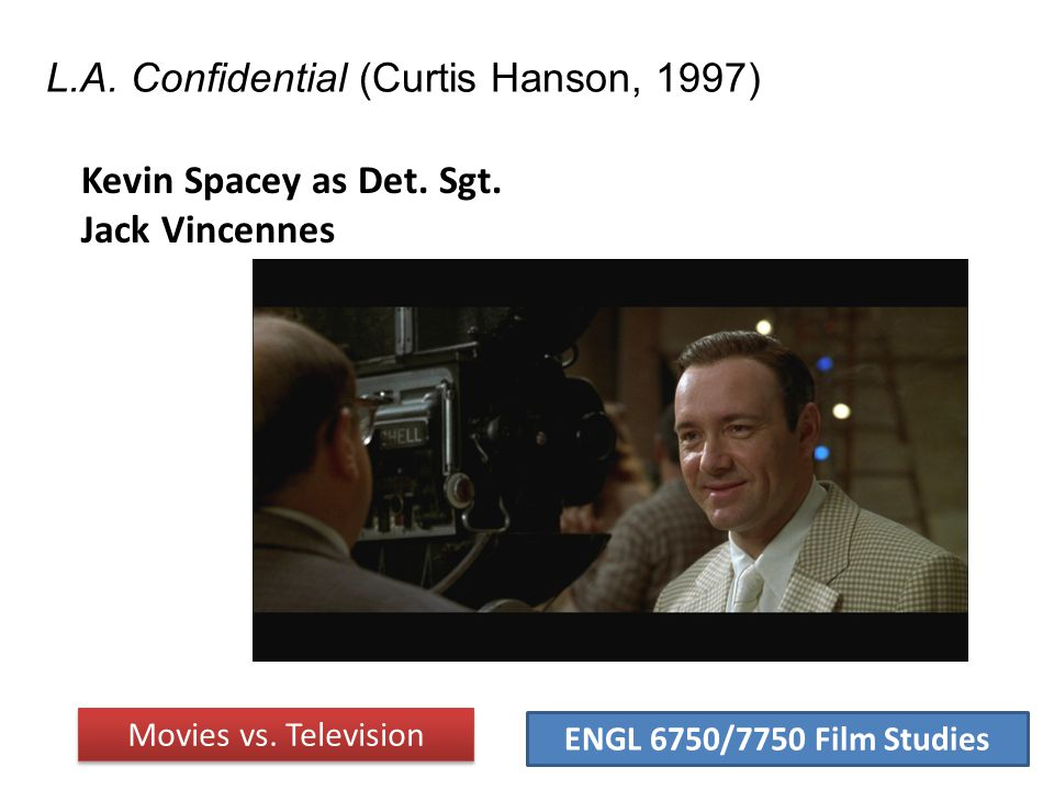 ENGL 6750/7750 Film Studies L.A. Confidential (Curtis Hanson, 1997) Movies vs. Television Kevin Spacey as Det. Sgt. Jack Vincennes