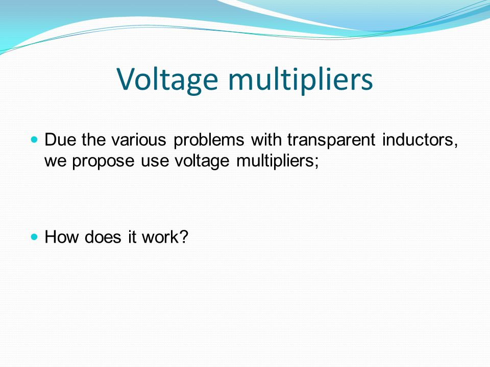 Voltage multipliers Due the various problems with transparent inductors, we propose use voltage multipliers; How does it work