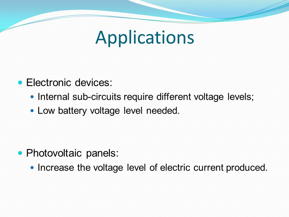 Applications Electronic devices: Internal sub-circuits require different voltage levels; Low battery voltage level needed. Photovoltaic panels: Increa