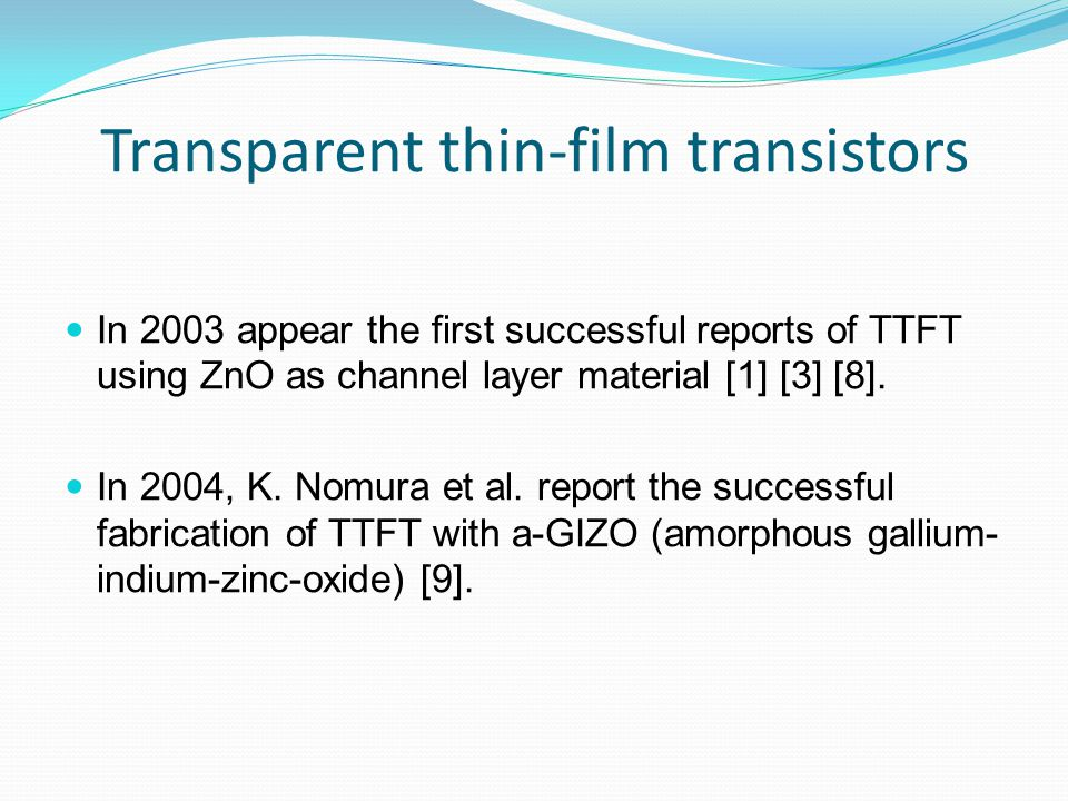Transparent thin-film transistors In 2003 appear the first successful reports of TTFT using ZnO as channel layer material [1] [3] [8].