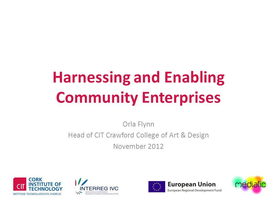 Harnessing and Enabling Community Enterprises Orla Flynn Head of CIT Crawford College of Art & Design November 2012