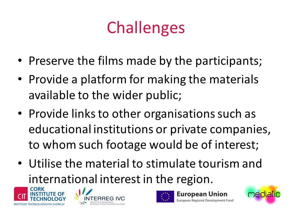 Challenges Preserve the films made by the participants; Provide a platform for making the materials available to the wider public; Provide links to other organisations such as educational institutions or private companies, to whom such footage would be of interest; Utilise the material to stimulate tourism and international interest in the region.