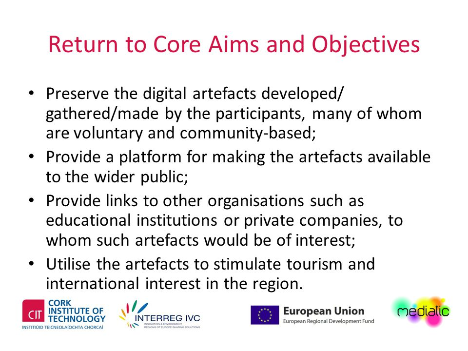 Return to Core Aims and Objectives Preserve the digital artefacts developed/ gathered/made by the participants, many of whom are voluntary and community-based; Provide a platform for making the artefacts available to the wider public; Provide links to other organisations such as educational institutions or private companies, to whom such artefacts would be of interest; Utilise the artefacts to stimulate tourism and international interest in the region.