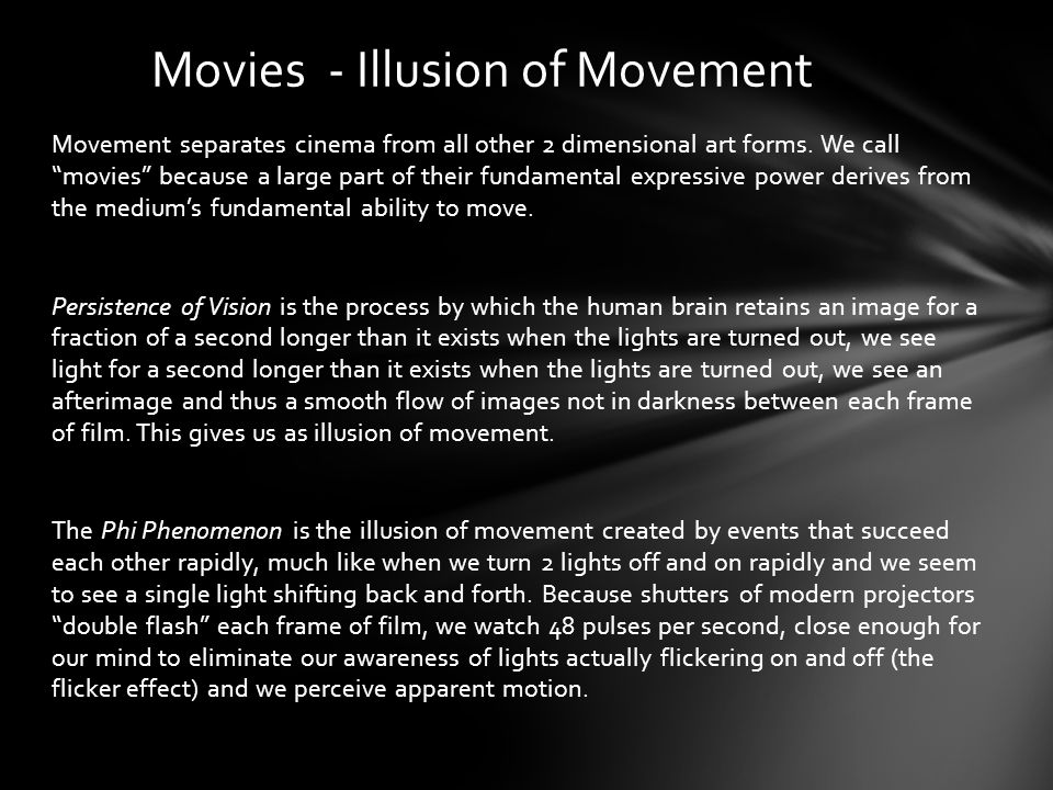 Movement separates cinema from all other 2 dimensional art forms. We call movies because a large part of their fundamental expressive power derives fr
