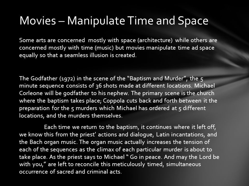 Some arts are concerned mostly with space (architecture) while others are concerned mostly with time (music) but movies manipulate time ad space equal