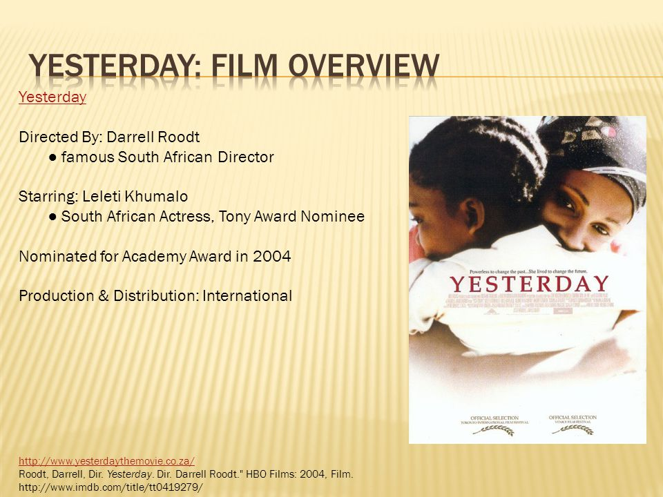Yesterday Directed By: Darrell Roodt famous South African Director Starring: Leleti Khumalo South African Actress, Tony Award Nominee Nominated for Academy Award in 2004 Production & Distribution: International http://www.yesterdaythemovie.co.za/ Roodt, Darrell, Dir.
