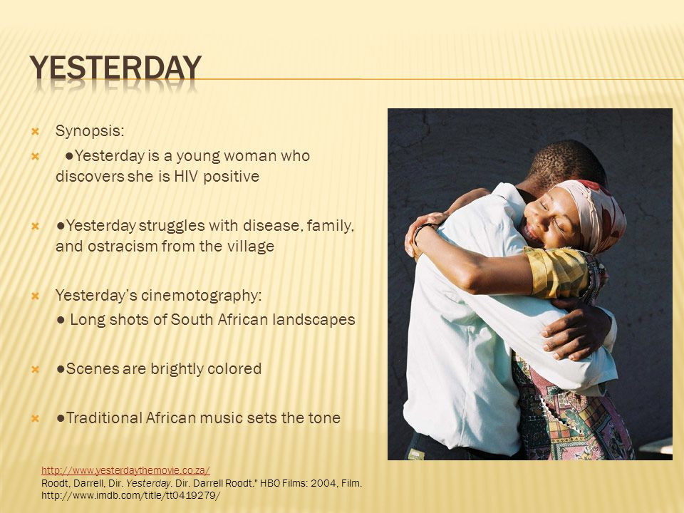 Synopsis: Yesterday is a young woman who discovers she is HIV positive Yesterday struggles with disease, family, and ostracism from the village Yester