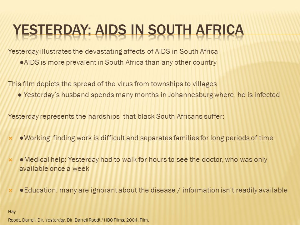 Yesterday illustrates the devastating affects of AIDS in South Africa AIDS is more prevalent in South Africa than any other country This film depicts the spread of the virus from townships to villages Yesterdays husband spends many months in Johannesburg where he is infected Yesterday represents the hardships that black South Africans suffer: Working: finding work is difficult and separates families for long periods of time Medical help: Yesterday had to walk for hours to see the doctor, who was only available once a week Education: many are ignorant about the disease / information isnt readily available Hay Roodt, Darrell, Dir.