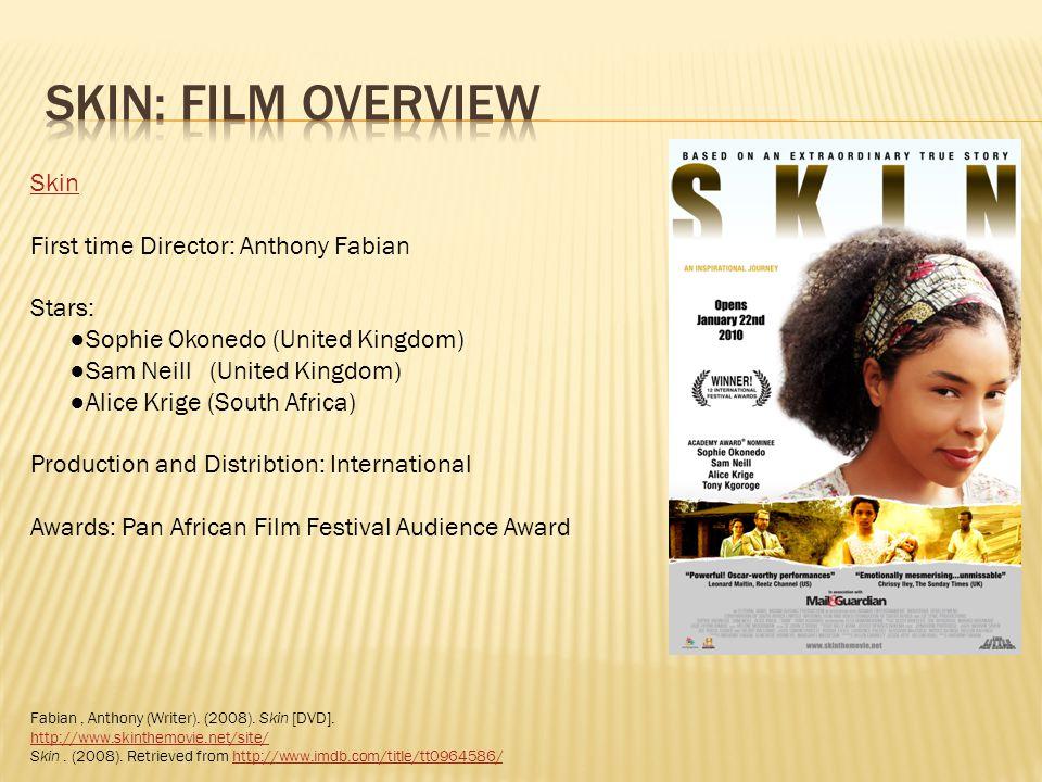 Skin First time Director: Anthony Fabian Stars: Sophie Okonedo (United Kingdom) Sam Neill (United Kingdom) Alice Krige (South Africa) Production and D