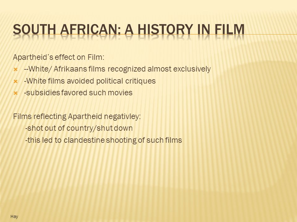 Many movies during this time illustrated: Apartheid was good for everyone Everyone was happy with segregation movies reinforce social roles created at this time -Whites had God given superiority -films forced ideology of dominant (White) group onto media Hay Thomaselli, 1980