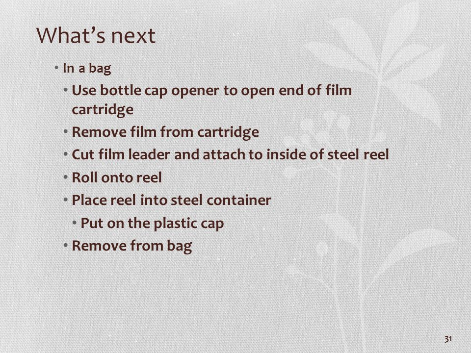 Whats next In a bag Use bottle cap opener to open end of film cartridge Remove film from cartridge Cut film leader and attach to inside of steel reel