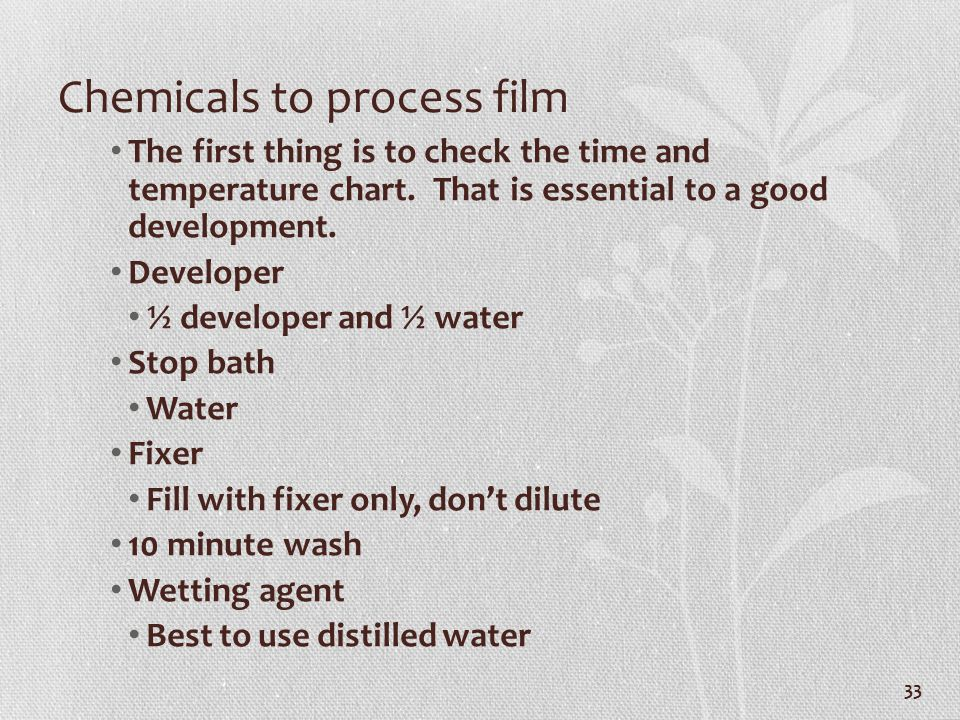 Chemicals to process film The first thing is to check the time and temperature chart. That is essential to a good development. Developer ½ developer a