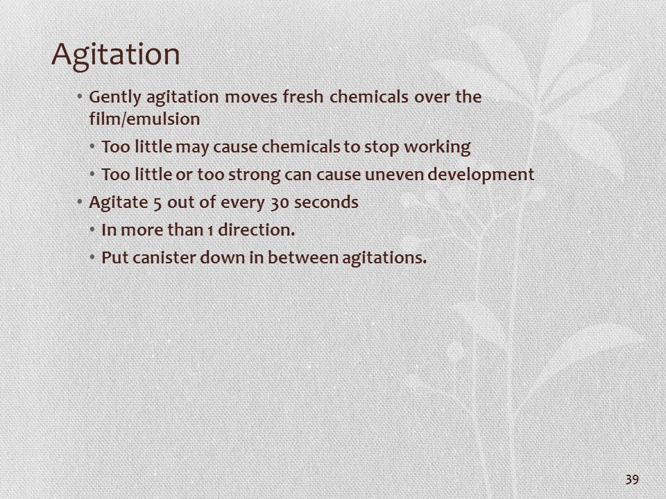 Agitation Gently agitation moves fresh chemicals over the film/emulsion Too little may cause chemicals to stop working Too little or too strong can ca