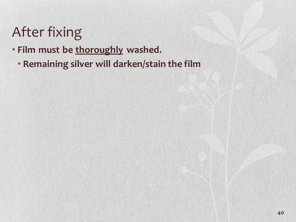 After fixing Film must be thoroughly washed. Remaining silver will darken/stain the film 40