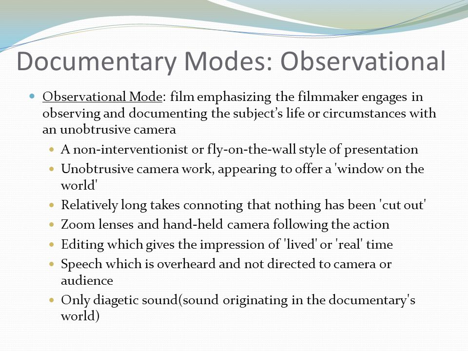 Documentary Modes: Observational Observational Mode: film emphasizing the filmmaker engages in observing and documenting the subjects life or circumst