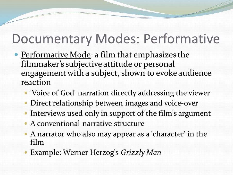 Documentary Modes: Performative Performative Mode: a film that emphasizes the filmmakers subjective attitude or personal engagement with a subject, sh