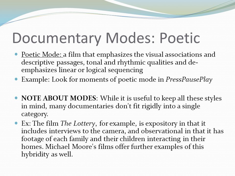 Documentary Modes: Poetic Poetic Mode: a film that emphasizes the visual associations and descriptive passages, tonal and rhythmic qualities and de- e