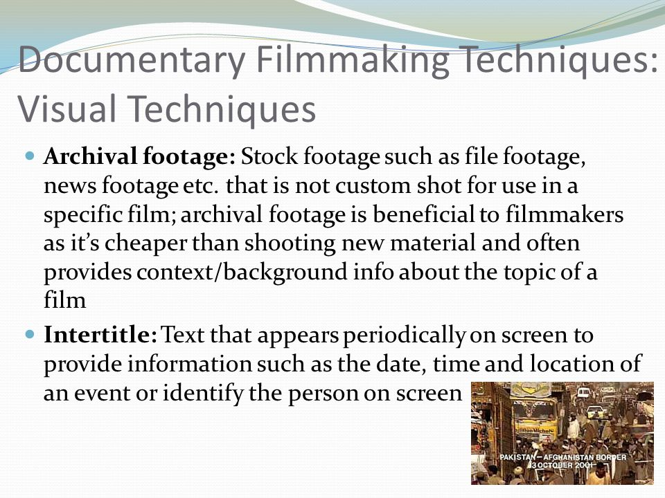 Documentary Filmmaking Techniques: Visual Techniques Archival footage: Stock footage such as file footage, news footage etc. that is not custom shot f