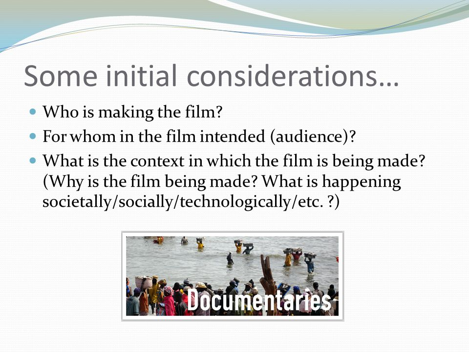 Some initial considerations… Who is making the film? For whom in the film intended (audience)? What is the context in which the film is being made? (W