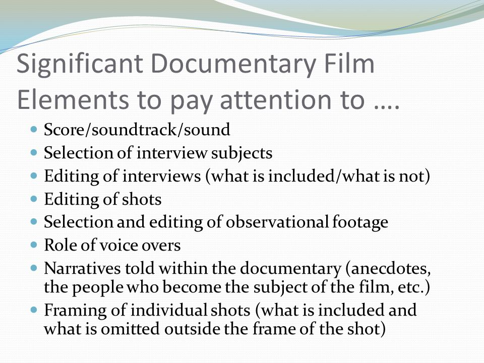 Significant Documentary Film Elements to pay attention to …. Score/soundtrack/sound Selection of interview subjects Editing of interviews (what is inc