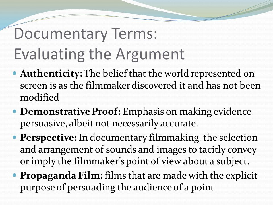 Documentary Terms: Evaluating the Argument Authenticity: The belief that the world represented on screen is as the filmmaker discovered it and has not