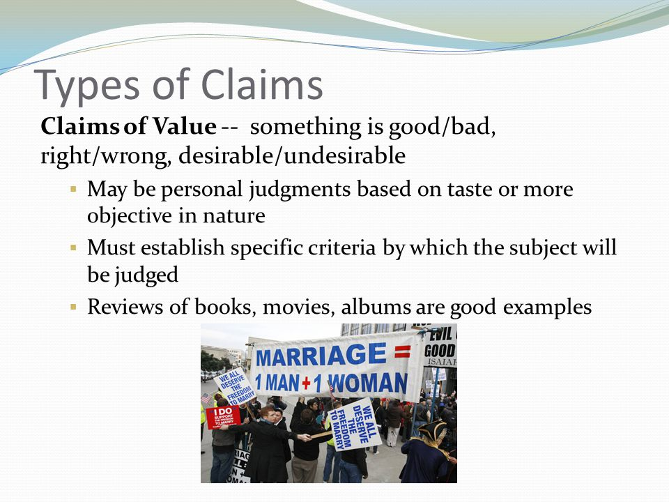 Types of Claims Claims of Value -- something is good/bad, right/wrong, desirable/undesirable May be personal judgments based on taste or more objectiv