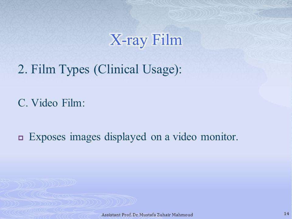 2. Film Types (Clinical Usage): C. Video Film: Exposes images displayed on a video monitor. 14 Assistant Prof. Dr. Mustafa Zuhair Mahmoud