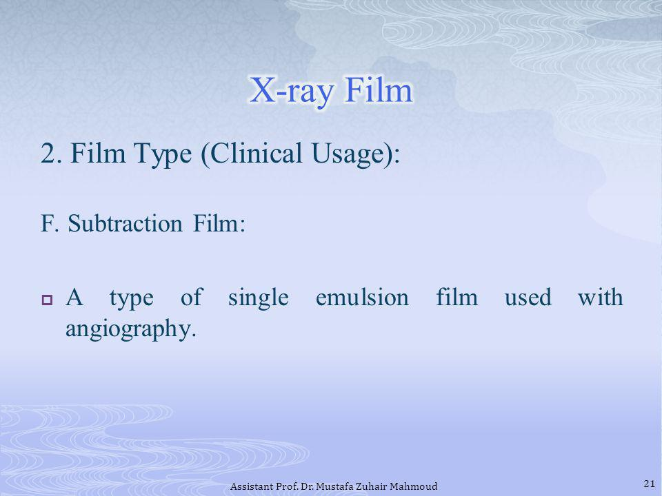 2. Film Type (Clinical Usage): F. Subtraction Film: A type of single emulsion film used with angiography. 21 Assistant Prof. Dr. Mustafa Zuhair Mahmou