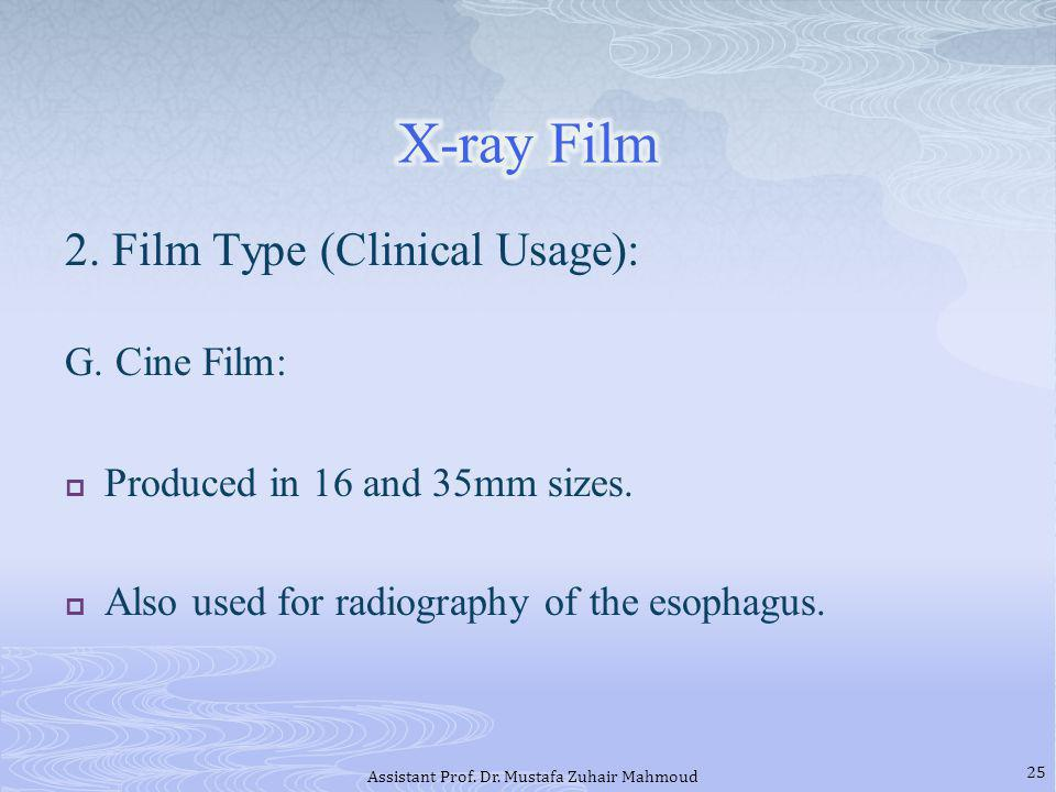 2. Film Type (Clinical Usage): G. Cine Film: Produced in 16 and 35mm sizes. Also used for radiography of the esophagus. 25 Assistant Prof. Dr. Mustafa