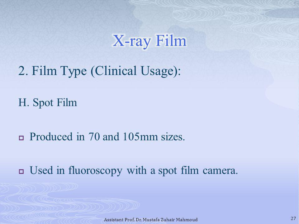 2. Film Type (Clinical Usage): H. Spot Film Produced in 70 and 105mm sizes. Used in fluoroscopy with a spot film camera. 27 Assistant Prof. Dr. Mustaf