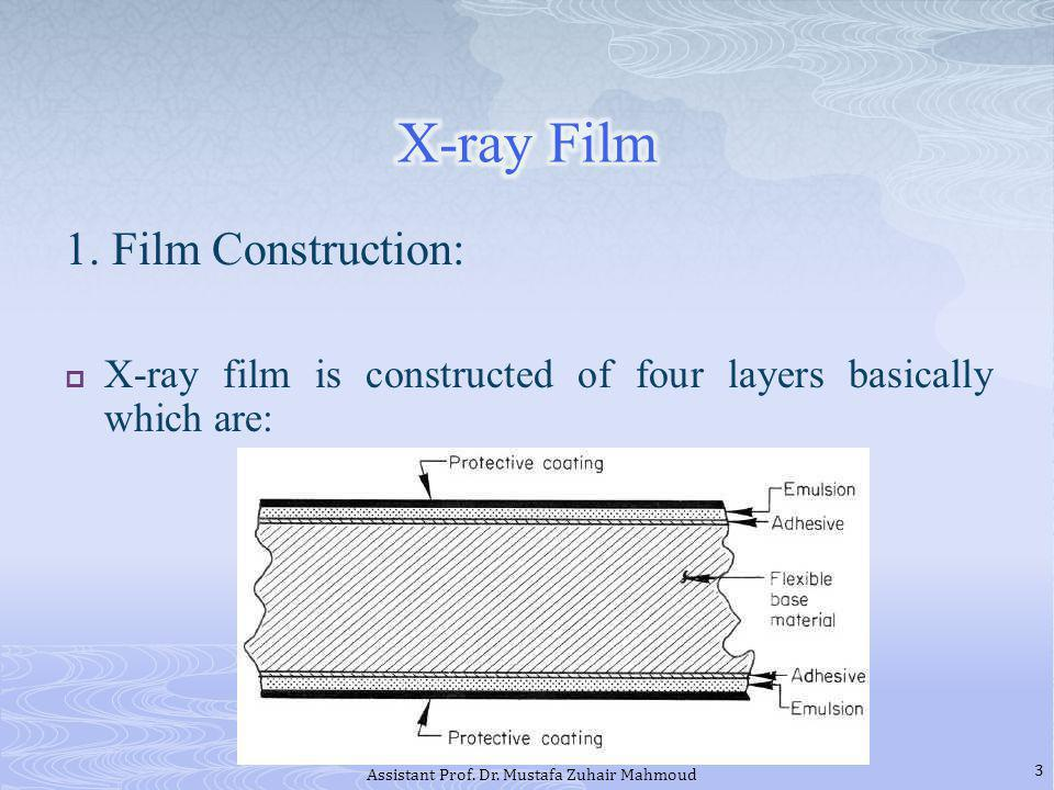1. Film Construction: X-ray film is constructed of four layers basically which are: 3 Assistant Prof. Dr. Mustafa Zuhair Mahmoud