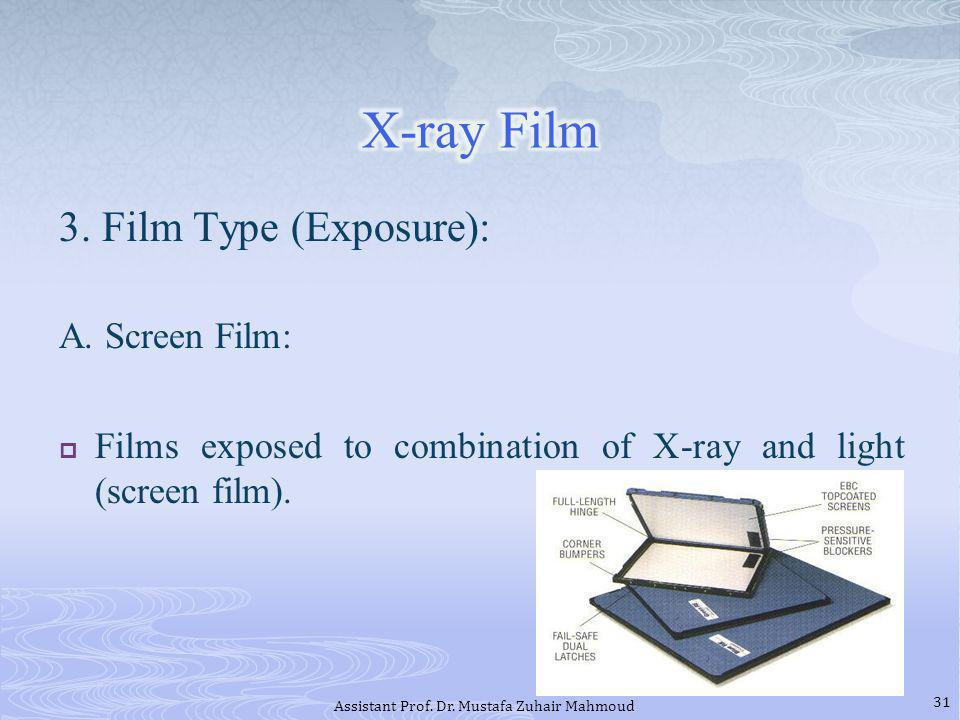 3. Film Type (Exposure): A. Screen Film: Films exposed to combination of X-ray and light (screen film). 31 Assistant Prof. Dr. Mustafa Zuhair Mahmoud