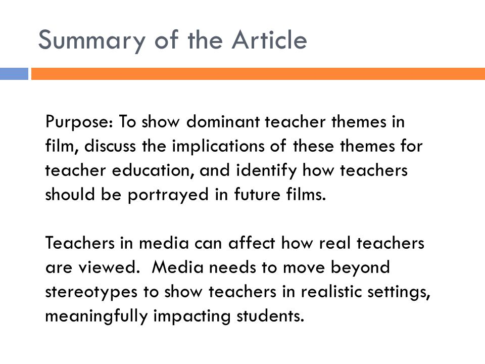 Summary of the Article Purpose: To show dominant teacher themes in film, discuss the implications of these themes for teacher education, and identify how teachers should be portrayed in future films.