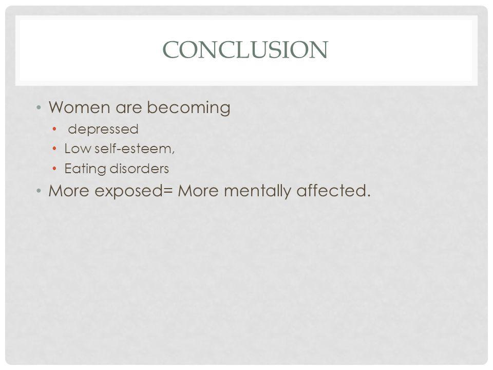 CONCLUSION Women are becoming depressed Low self-esteem, Eating disorders More exposed= More mentally affected.