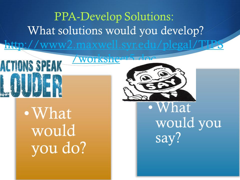 PPA-Develop Solutions: What solutions would you develop? http://www2.maxwell.syr.edu/plegal/TIPS /worksheet5.doc http://www2.maxwell.syr.edu/plegal/TI