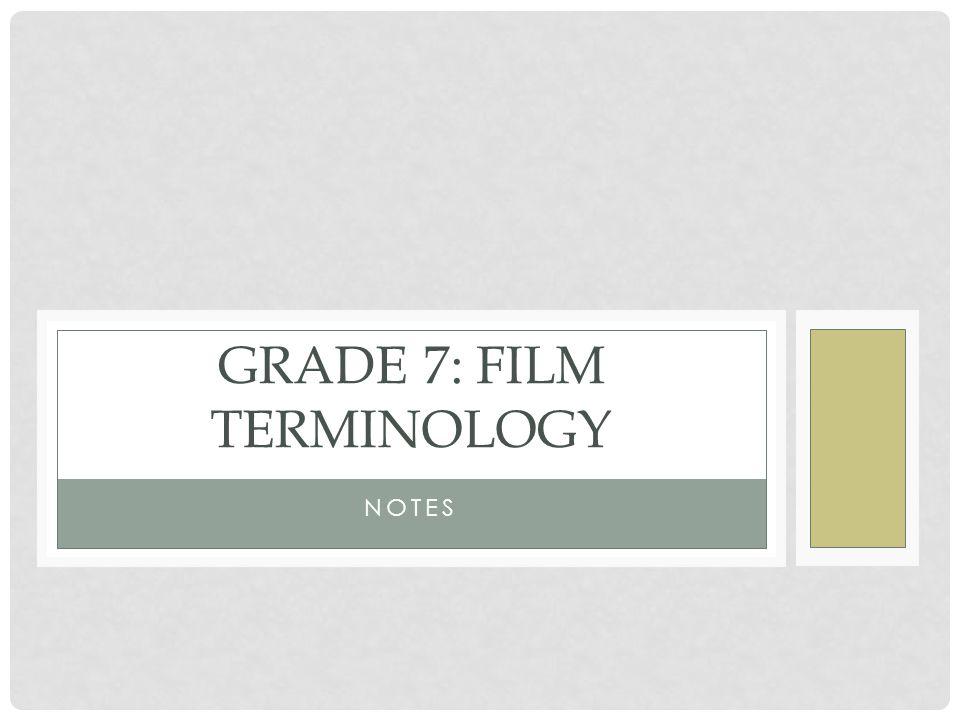 NOTES GRADE 7: FILM TERMINOLOGY