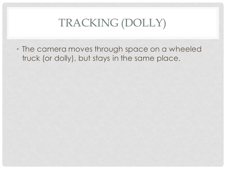 TRACKING (DOLLY) The camera moves through space on a wheeled truck (or dolly), but stays in the same place.