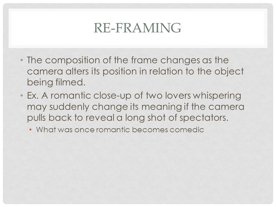 RE-FRAMING The composition of the frame changes as the camera alters its position in relation to the object being filmed. Ex. A romantic close-up of t