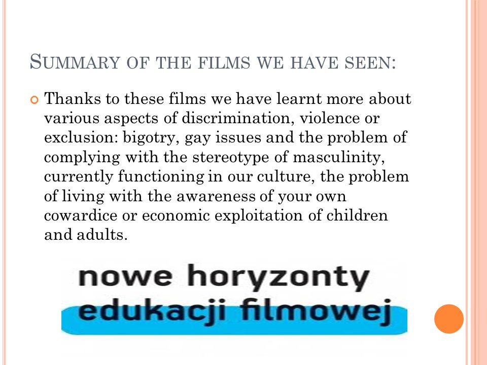 S UMMARY OF THE FILMS WE HAVE SEEN : Thanks to these films we have learnt more about various aspects of discrimination, violence or exclusion: bigotry, gay issues and the problem of complying with the stereotype of masculinity, currently functioning in our culture, the problem of living with the awareness of your own cowardice or economic exploitation of children and adults.