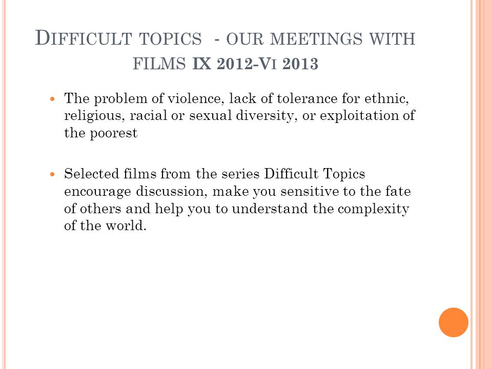 D IFFICULT TOPICS - OUR MEETINGS WITH FILMS IX 2012-V I 2013 The problem of violence, lack of tolerance for ethnic, religious, racial or sexual diversity, or exploitation of the poorest Selected films from the series Difficult Topics encourage discussion, make you sensitive to the fate of others and help you to understand the complexity of the world.