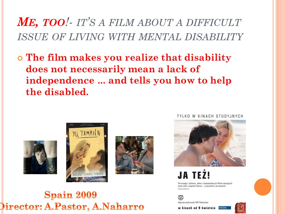 M E, TOO !- IT S A FILM ABOUT A DIFFICULT ISSUE OF LIVING WITH MENTAL DISABILITY The film makes you realize that disability does not necessarily mean a lack of independence...
