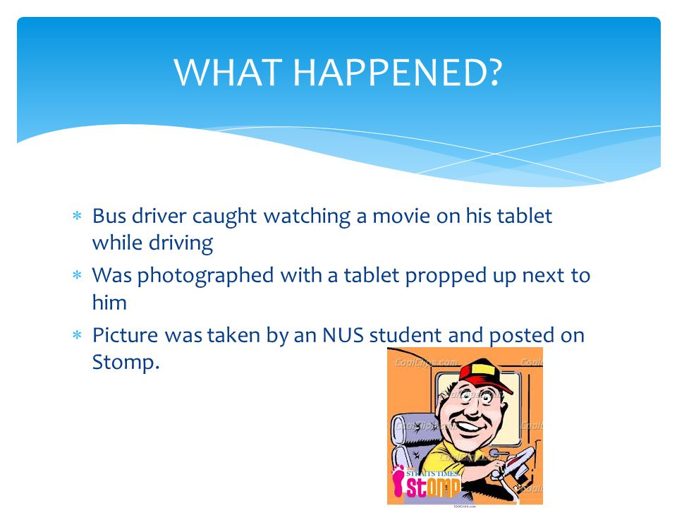 Bus driver caught watching a movie on his tablet while driving Was photographed with a tablet propped up next to him Picture was taken by an NUS student and posted on Stomp.