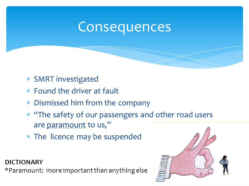 SMRT investigated Found the driver at fault Dismissed him from the company The safety of our passengers and other road users are paramount to us, The licence may be suspended Consequences DICTIONARY *Paramount: more important than anything else