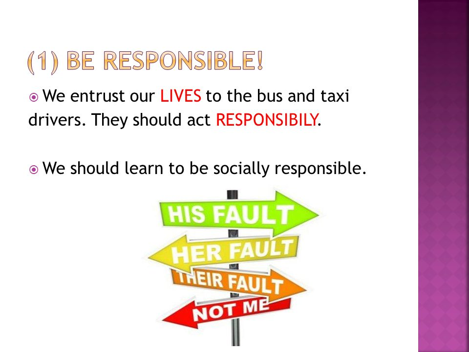 We entrust our LIVES to the bus and taxi drivers. They should act RESPONSIBILY. We should learn to be socially responsible.