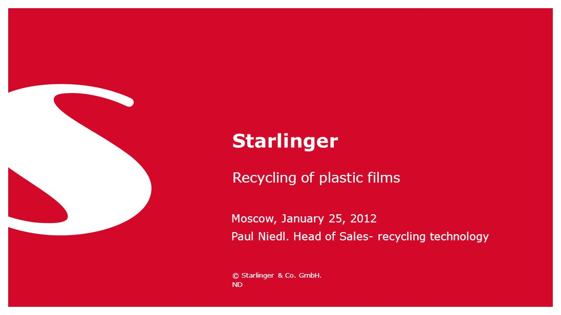 © Starlinger & Co. GmbH. Recycling of plastic films Starlinger ND Moscow, January 25, 2012 Paul Niedl. Head of Sales- recycling technology