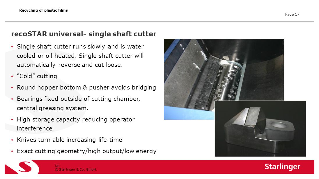 © Starlinger & Co. GmbH. Single shaft cutter runs slowly and is water cooled or oil heated. Single shaft cutter will automatically reverse and cut loo