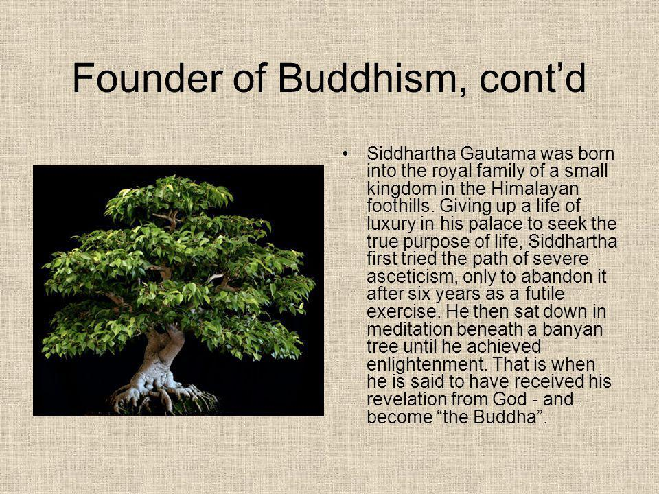Founder of Buddhism, contd Siddhartha Gautama was born into the royal family of a small kingdom in the Himalayan foothills. Giving up a life of luxury