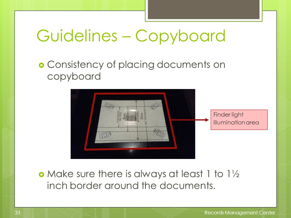 Guidelines – Copyboard Consistency of placing documents on copyboard Make sure there is always at least 1 to 1½ inch border around the documents.